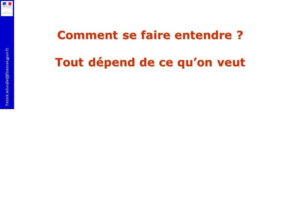 Patrick.schouller@finances.gouv.fr Comment se faire entendre ? Tout dépend de ce quon veut