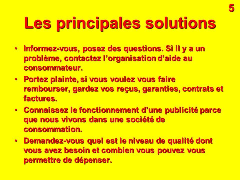 Les principales solutions Informez-vous, posez des q qq questions. Si il y a un problème, contactez lorganisation daide au consommateur. Portez plaint