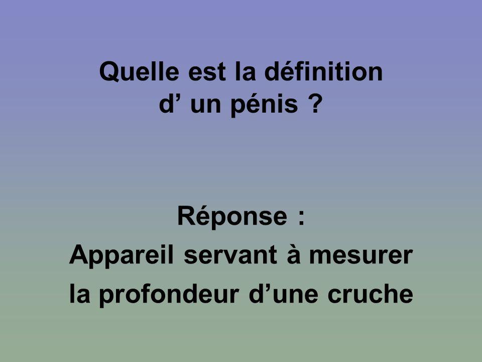Quelle est la définition d un pénis ? Réponse : Appareil servant à mesurer la profondeur dune cruche