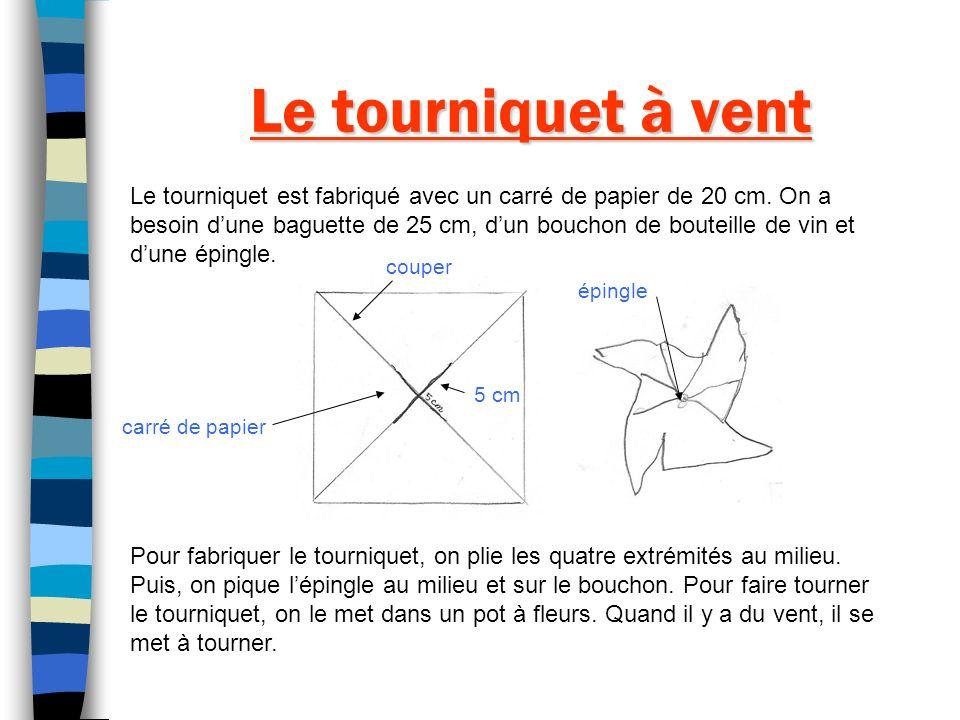 Le tourniquet à vent Le tourniquet est fabriqué avec un carré de papier de 20 cm. On a besoin dune baguette de 25 cm, dun bouchon de bouteille de vin