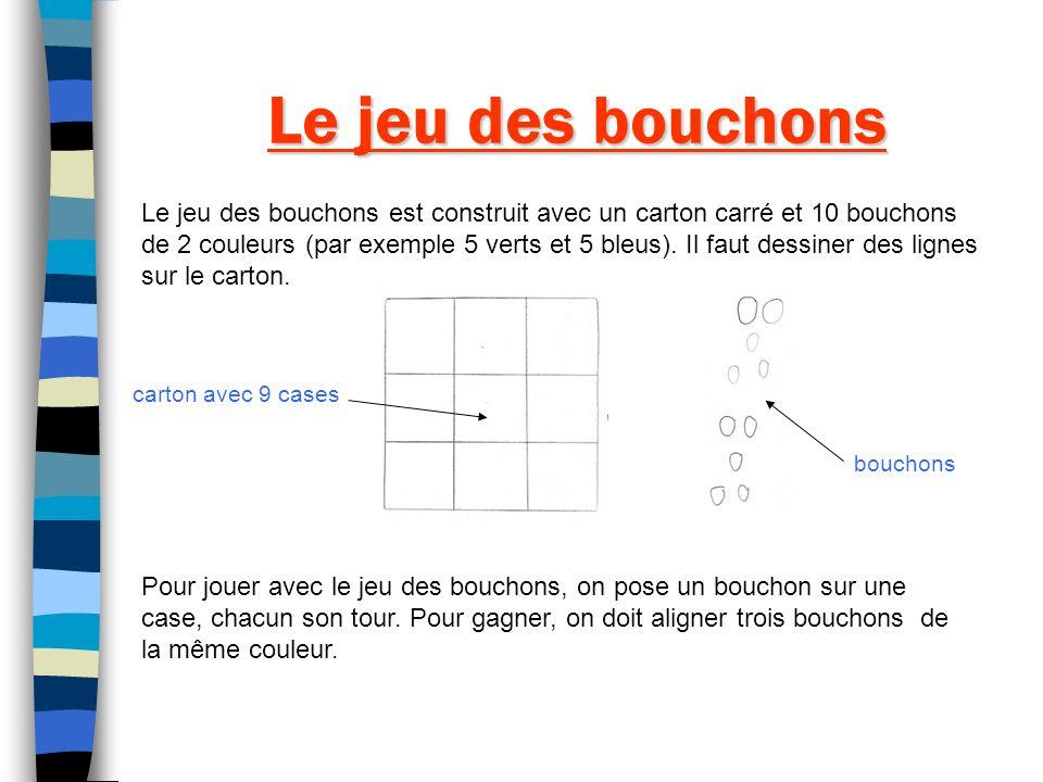 Le jeu des bouchons Le jeu des bouchons est construit avec un carton carré et 10 bouchons de 2 couleurs (par exemple 5 verts et 5 bleus). Il faut dess