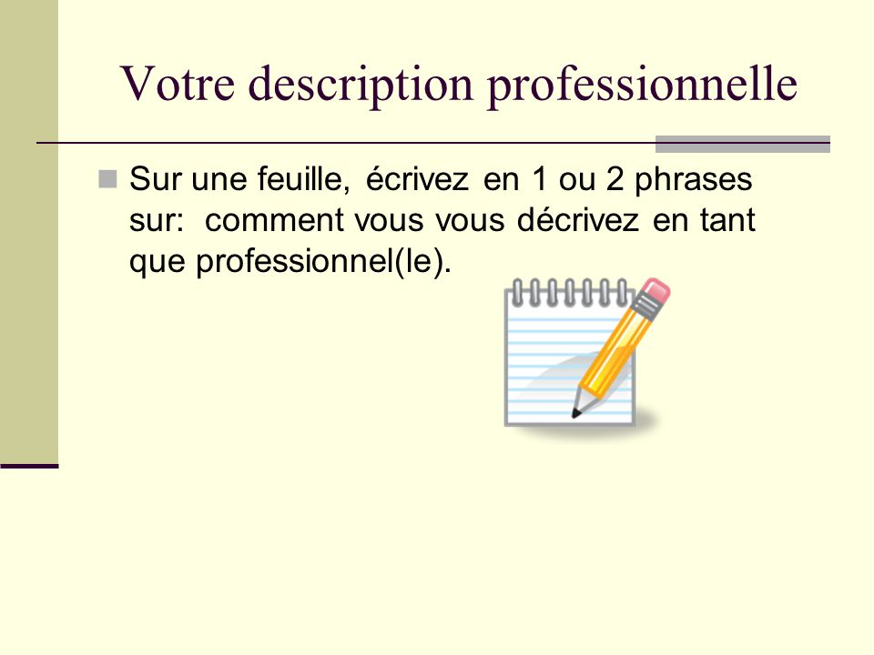 Votre description professionnelle Sur une feuille, écrivez en 1 ou 2 phrases sur: comment vous vous décrivez en tant que professionnel(le).