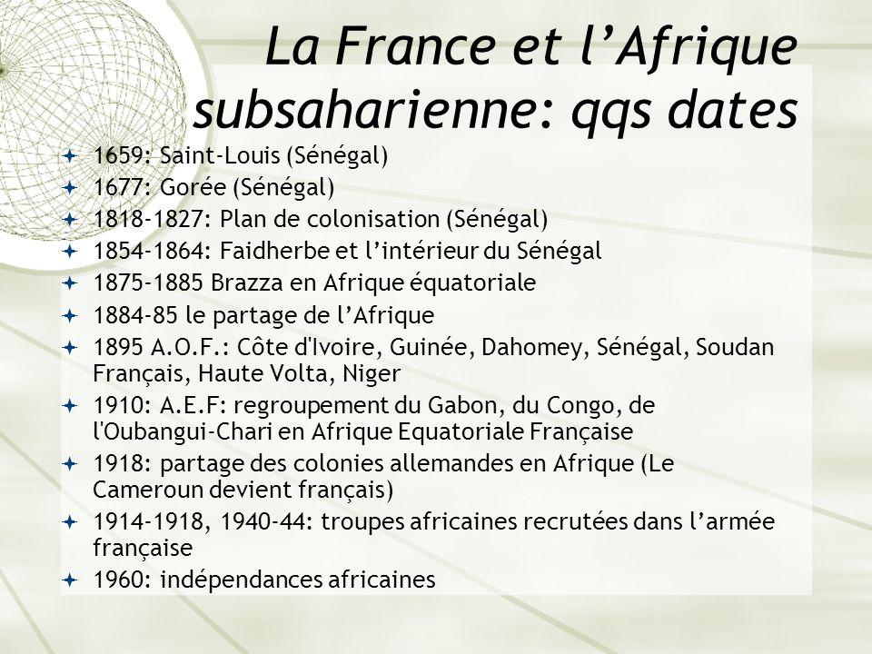 La France et lAfrique subsaharienne: qqs dates 1659: Saint-Louis (Sénégal) 1677: Gorée (Sénégal) 1818-1827: Plan de colonisation (Sénégal) 1854-1864: