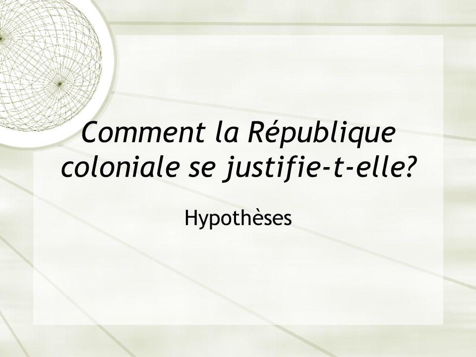 Comment la République coloniale se justifie-t-elle? Hypothèses