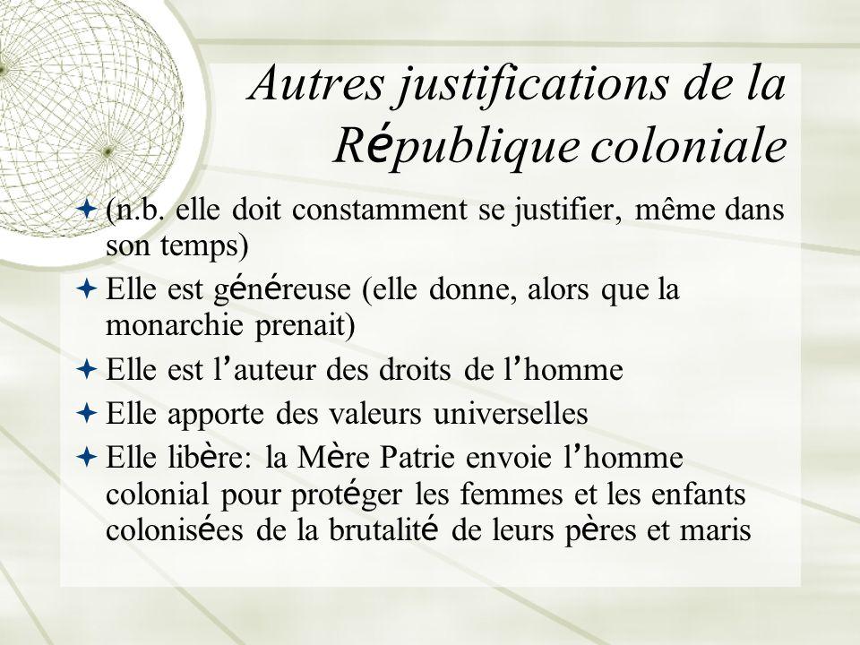 Autres justifications de la R é publique coloniale (n.b. elle doit constamment se justifier, même dans son temps) Elle est g é n é reuse (elle donne,