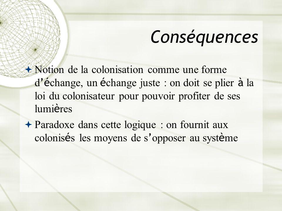 Conséquences Notion de la colonisation comme une forme d é change, un é change juste : on doit se plier à la loi du colonisateur pour pouvoir profiter