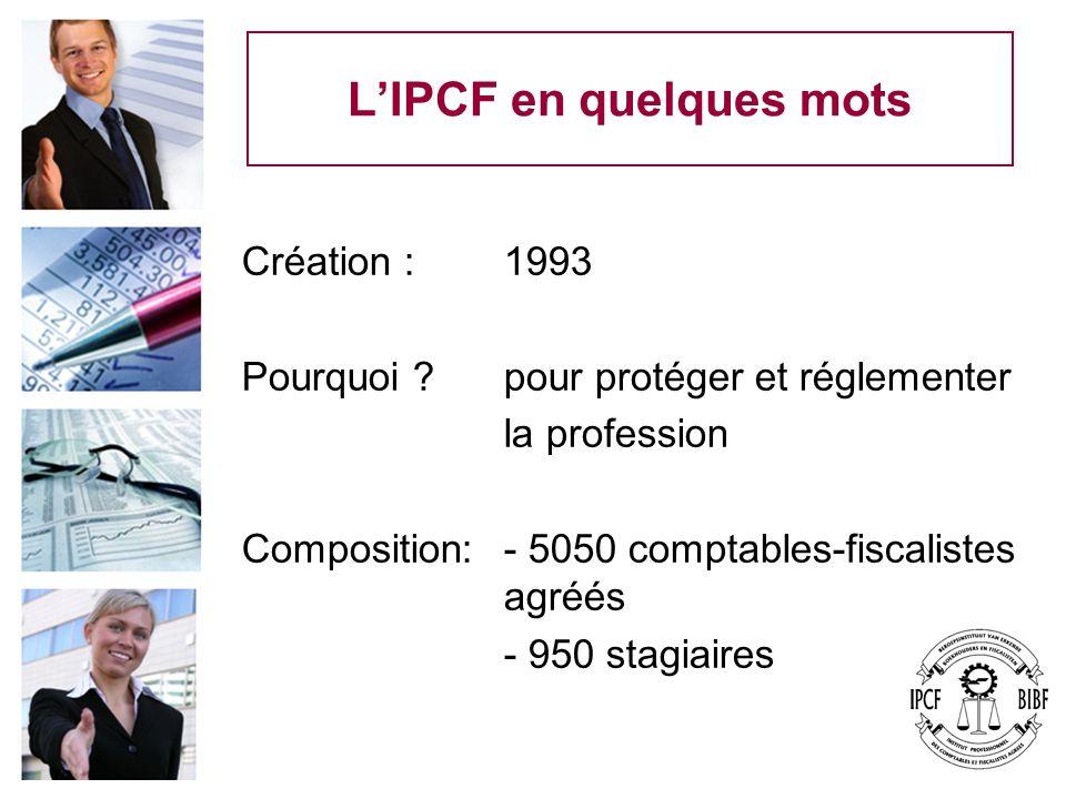LIPCF en quelques mots Création : 1993 Pourquoi ? pour protéger et réglementer la profession Composition: - 5050 comptables-fiscalistes agréés - 950 s