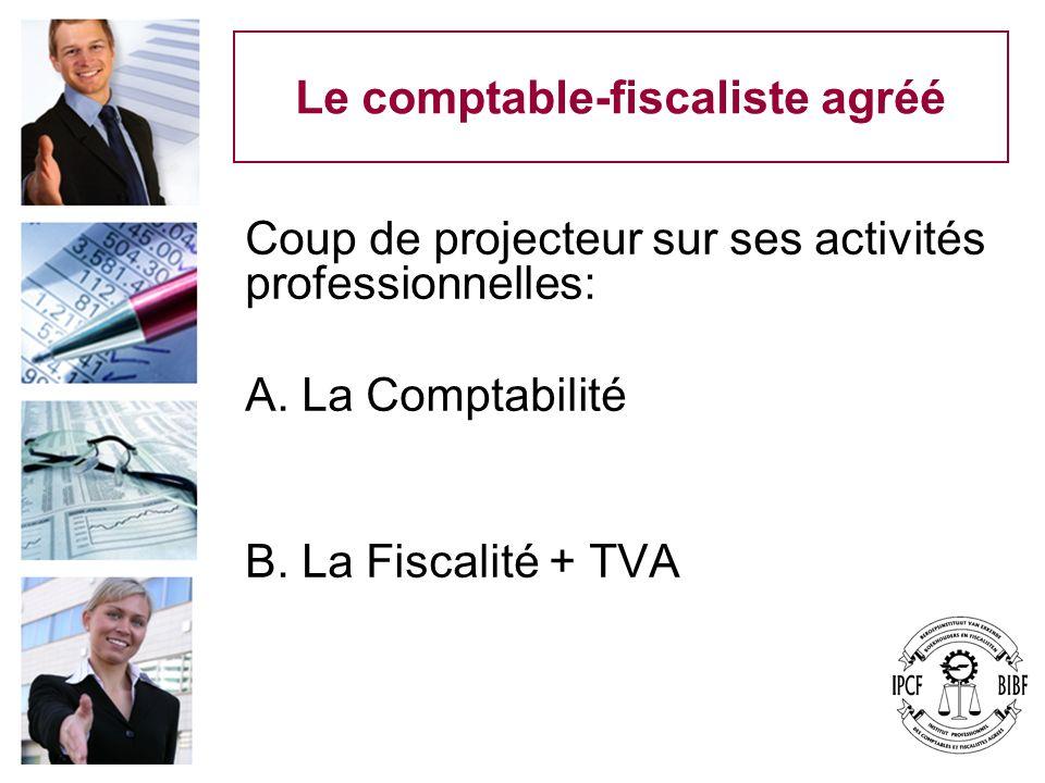 Le comptable-fiscaliste agréé Coup de projecteur sur ses activités professionnelles: A. La Comptabilité B. La Fiscalité + TVA