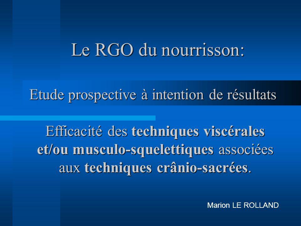 Le RGO du nourrisson: Marion LE ROLLAND Etude prospective à intention de résultats Efficacité des techniques viscérales et/ou musculo-squelettiques associées aux techniques crânio-sacrées.