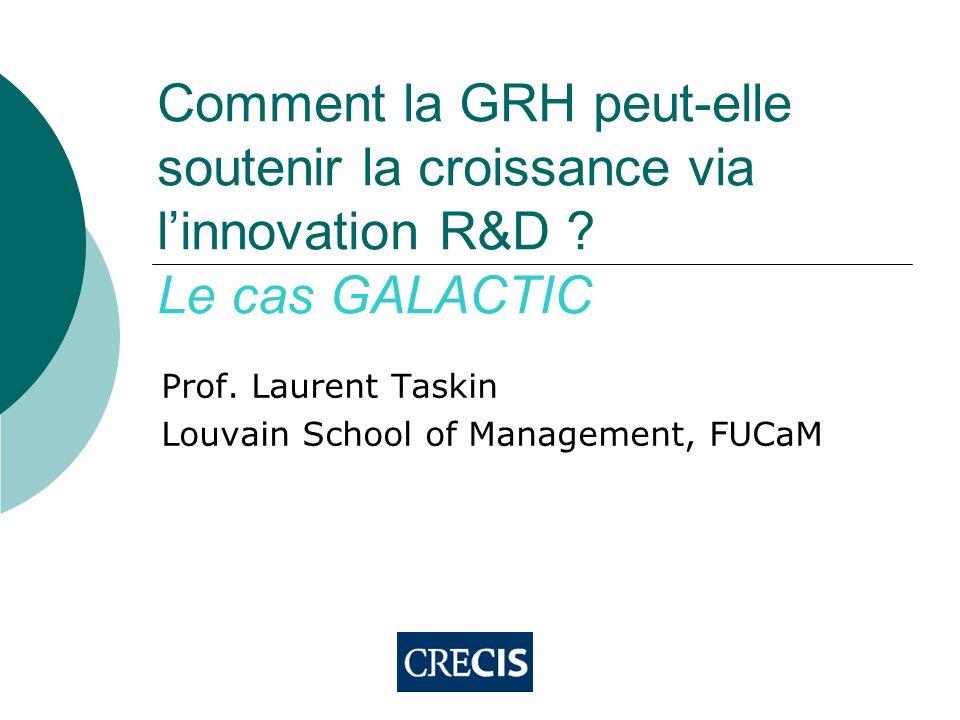 Comment la GRH peut-elle soutenir la croissance via linnovation R&D ? Le cas GALACTIC Prof. Laurent Taskin Louvain School of Management, FUCaM