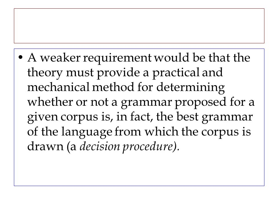 A weaker requirement would be that the theory must provide a practical and mechanical method for determining whether or not a grammar proposed for a g