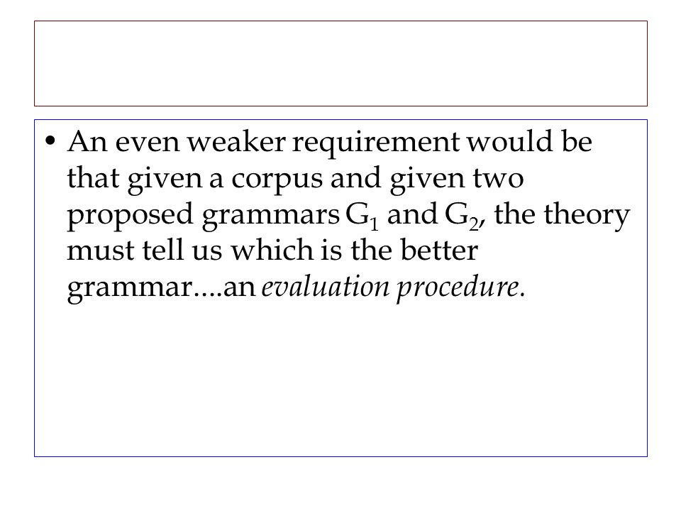 An even weaker requirement would be that given a corpus and given two proposed grammars G 1 and G 2, the theory must tell us which is the better gramm