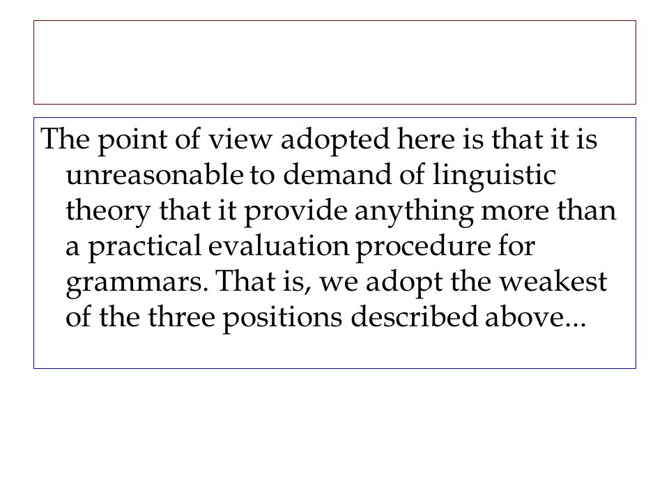 The point of view adopted here is that it is unreasonable to demand of linguistic theory that it provide anything more than a practical evaluation pro