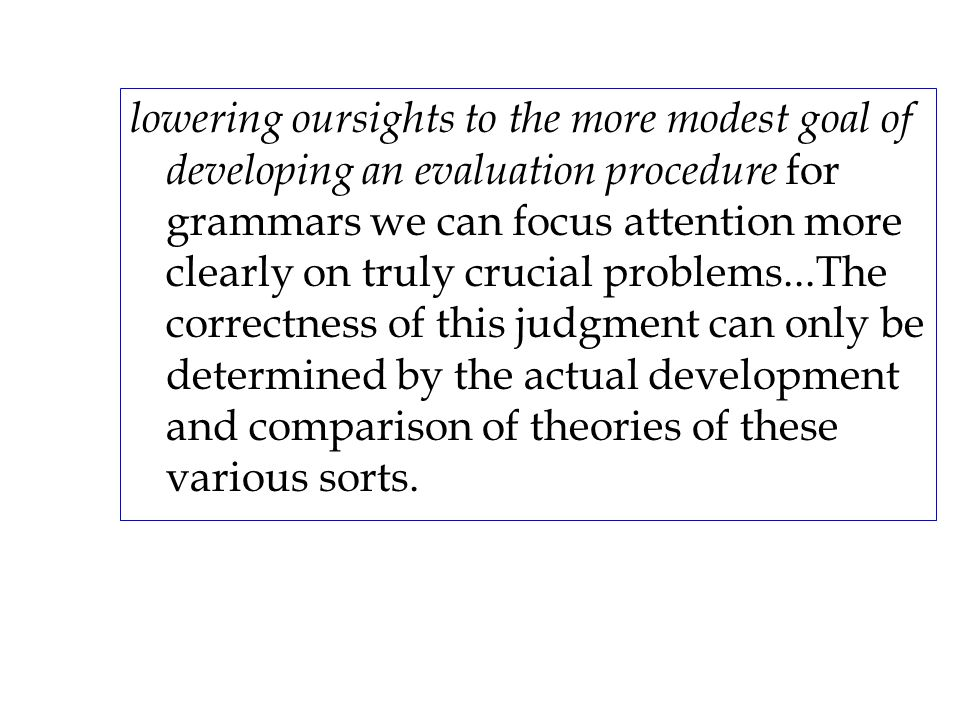 lowering oursights to the more modest goal of developing an evaluation procedure for grammars we can focus attention more clearly on truly crucial pro