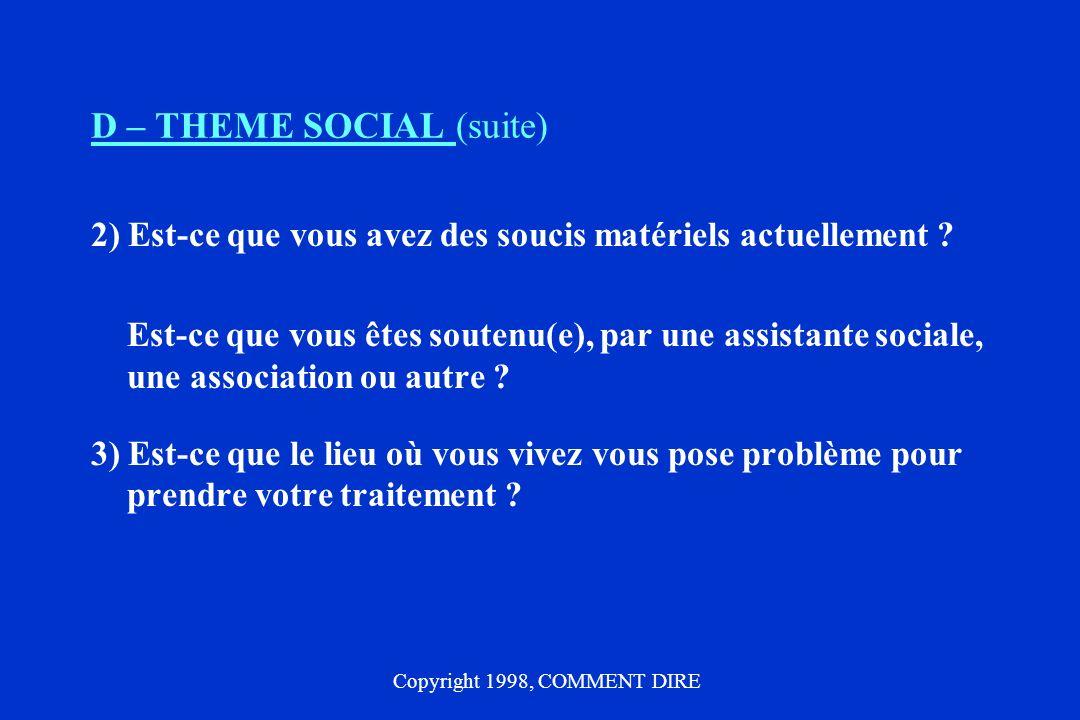 D – THEME SOCIAL (suite) 2) Est-ce que vous avez des soucis matériels actuellement ? Est-ce que vous êtes soutenu(e), par une assistante sociale, une