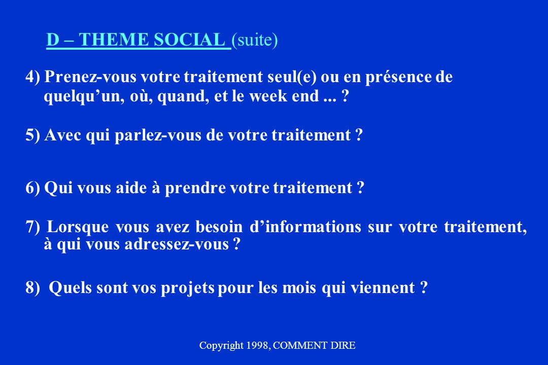 D – THEME SOCIAL (suite) 4) Prenez-vous votre traitement seul(e) ou en présence de quelquun, où, quand, et le week end... ? 5) Avec qui parlez-vous de