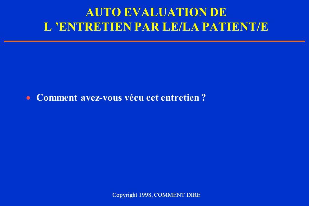 AUTO EVALUATION DE L ENTRETIEN PAR LE/LA PATIENT/E Comment avez-vous vécu cet entretien ? Copyright 1998, COMMENT DIRE