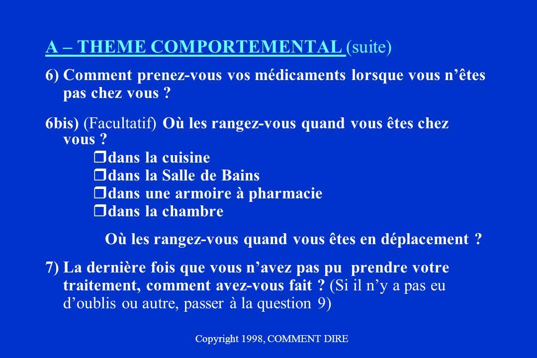 A – THEME COMPORTEMENTAL (suite) 6) Comment prenez-vous vos médicaments lorsque vous nêtes pas chez vous ? 6bis) (Facultatif) Où les rangez-vous quand