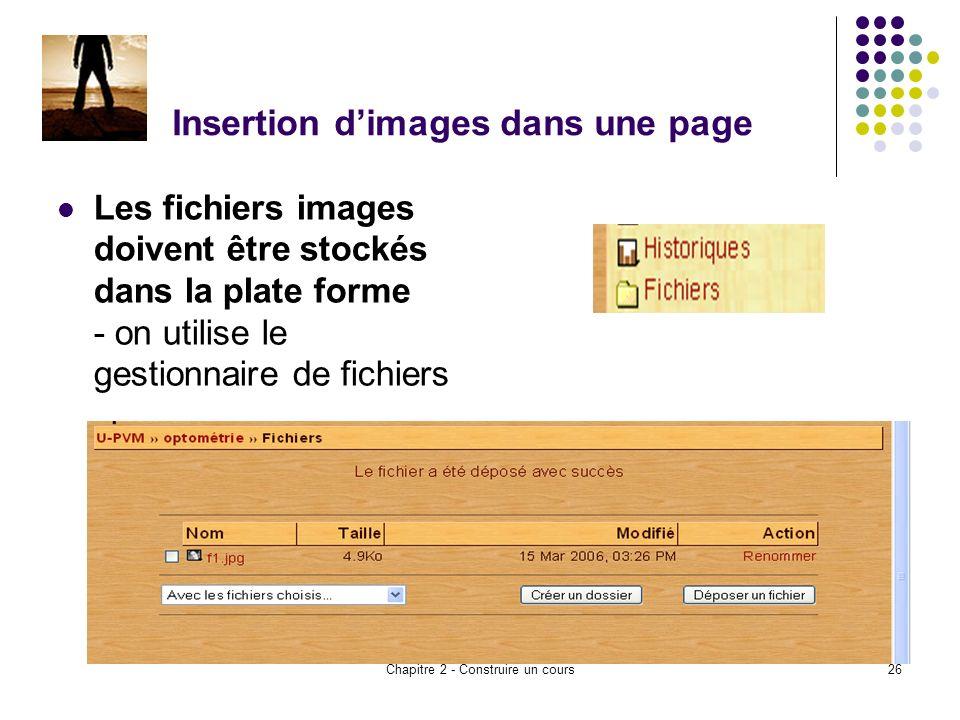 Chapitre 2 - Construire un cours26 Insertion dimages dans une page Les fichiers images doivent être stockés dans la plate forme - on utilise le gestionnaire de fichiers
