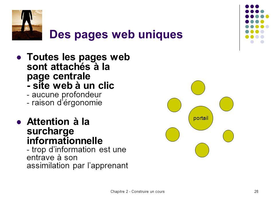 Chapitre 2 - Construire un cours28 Des pages web uniques Toutes les pages web sont attachés à la page centrale - site web à un clic - aucune profondeur - raison dérgonomie Attention à la surcharge informationnelle - trop dinformation est une entrave à son assimilation par lapprenant portail