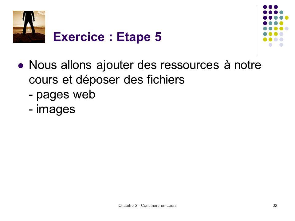Chapitre 2 - Construire un cours32 Exercice : Etape 5 Nous allons ajouter des ressources à notre cours et déposer des fichiers - pages web - images