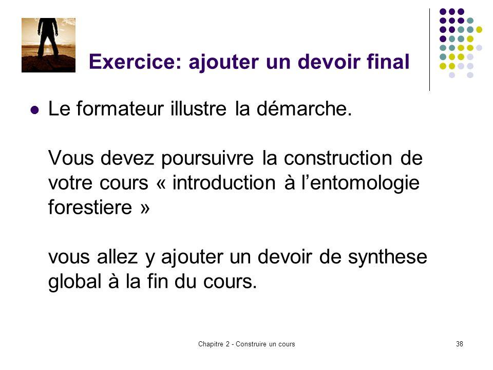 Chapitre 2 - Construire un cours38 Exercice: ajouter un devoir final Le formateur illustre la démarche.