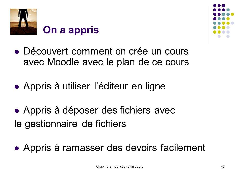 Chapitre 2 - Construire un cours40 On a appris Découvert comment on crée un cours avec Moodle avec le plan de ce cours Appris à utiliser léditeur en ligne Appris à déposer des fichiers avec le gestionnaire de fichiers Appris à ramasser des devoirs facilement