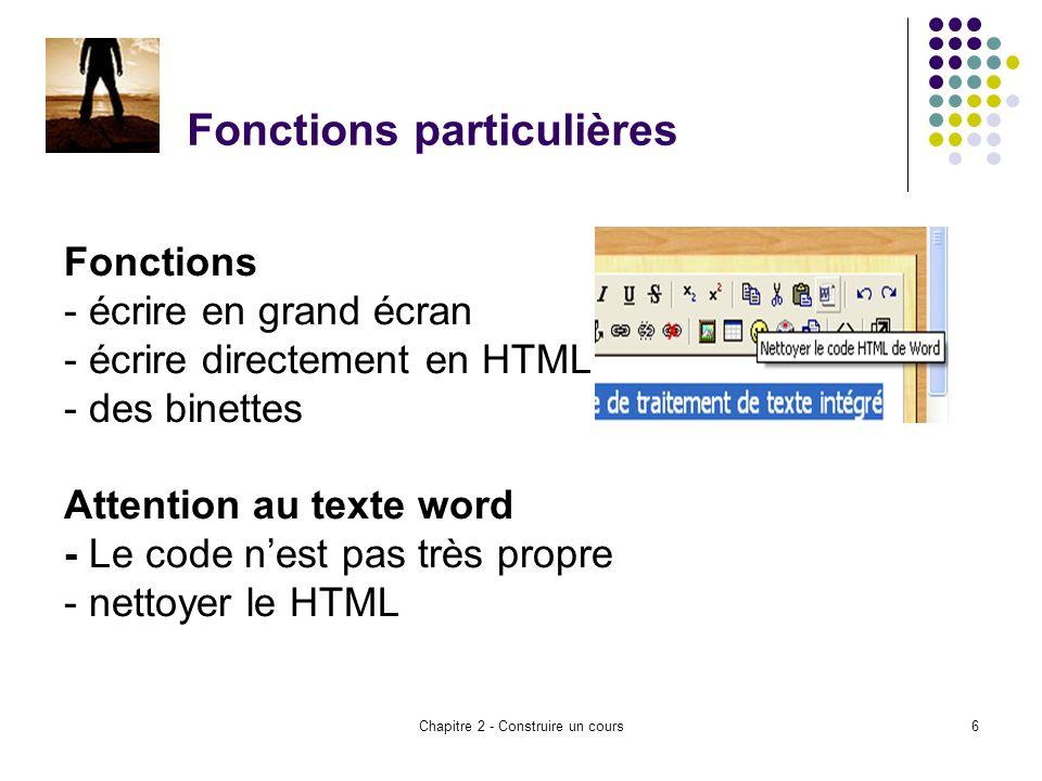 Chapitre 2 - Construire un cours6 Fonctions particulières Fonctions - écrire en grand écran - écrire directement en HTML - des binettes Attention au texte word - Le code nest pas très propre - nettoyer le HTML