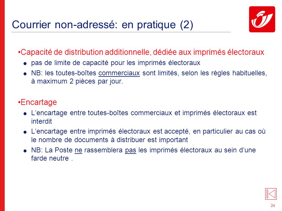 24 Courrier non-adressé: en pratique (2) Capacité de distribution additionnelle, dédiée aux imprimés électoraux pas de limite de capacité pour les imprimés électoraux NB: les toutes-boîtes commerciaux sont limités, selon les règles habituelles, à maximum 2 pièces par jour.