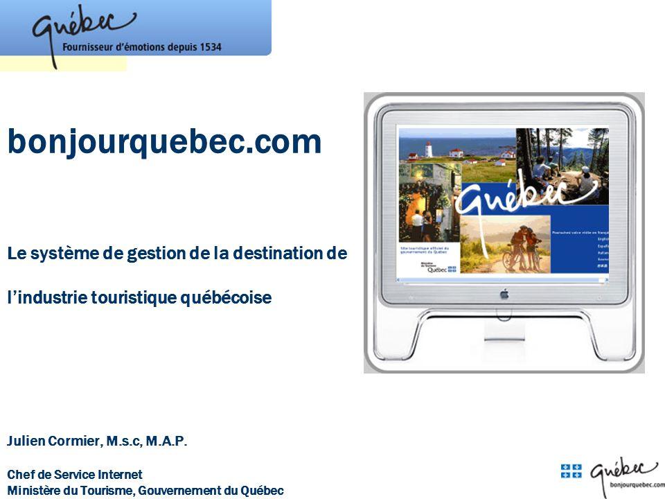 bonjourquebec.com Le système de gestion de la destination de lindustrie touristique québécoise Julien Cormier, M.s.c, M.A.P. Chef de Service Internet