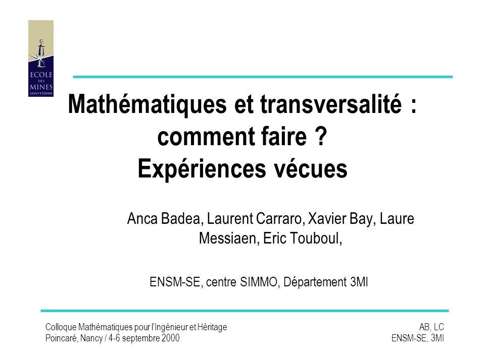 Colloque Mathématiques pour lIngénieur et Héritage Poincaré, Nancy / 4-6 septembre 2000 AB, LC ENSM-SE, 3MI Mathématiques et transversalité : comment faire .