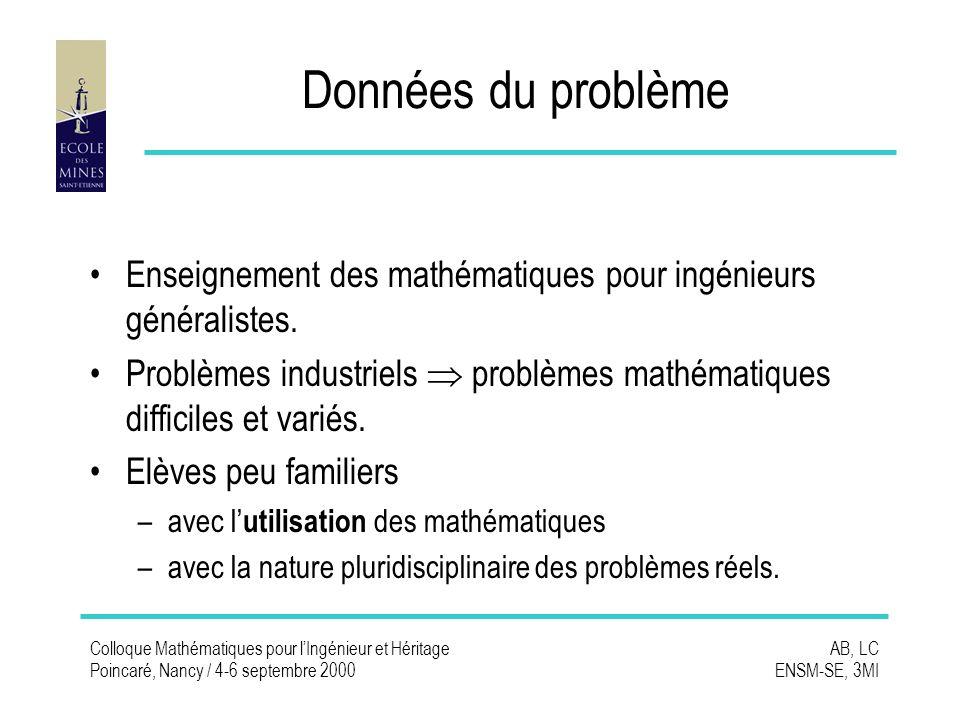 Colloque Mathématiques pour lIngénieur et Héritage Poincaré, Nancy / 4-6 septembre 2000 AB, LC ENSM-SE, 3MI Données du problème Enseignement des mathématiques pour ingénieurs généralistes.