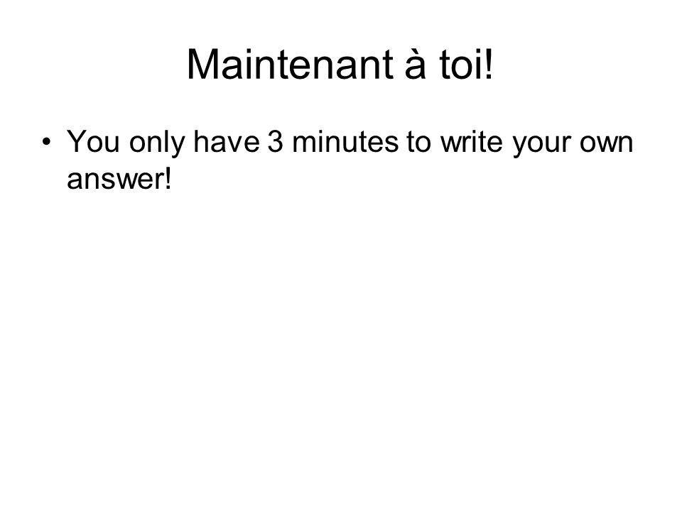 Maintenant à toi! You only have 3 minutes to write your own answer!