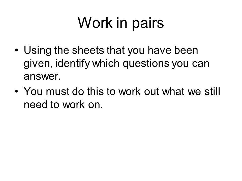 Work in pairs Using the sheets that you have been given, identify which questions you can answer.