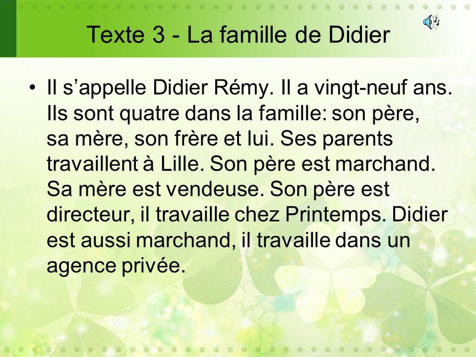 Texte 3 - La famille de Didier Il sappelle Didier Rémy. Il a vingt-neuf ans. Ils sont quatre dans la famille: son père, sa mère, son frère et lui. Ses