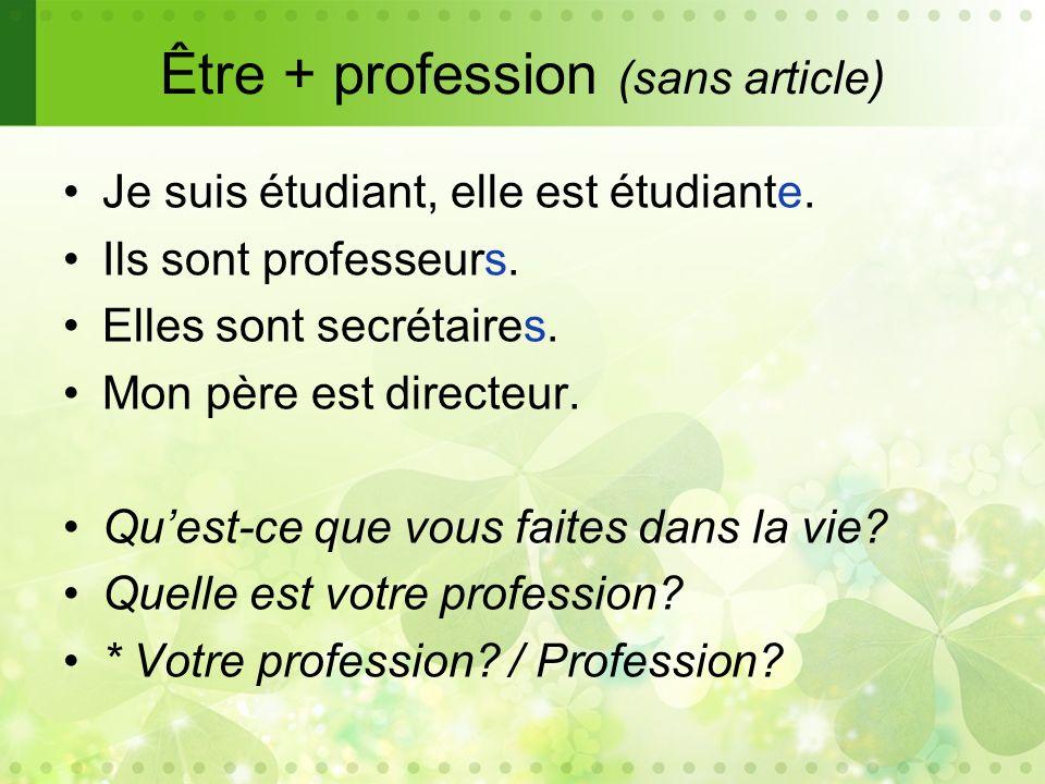 Être + profession (sans article) Je suis étudiant, elle est étudiante. Ils sont professeurs. Elles sont secrétaires. Mon père est directeur. Quest-ce