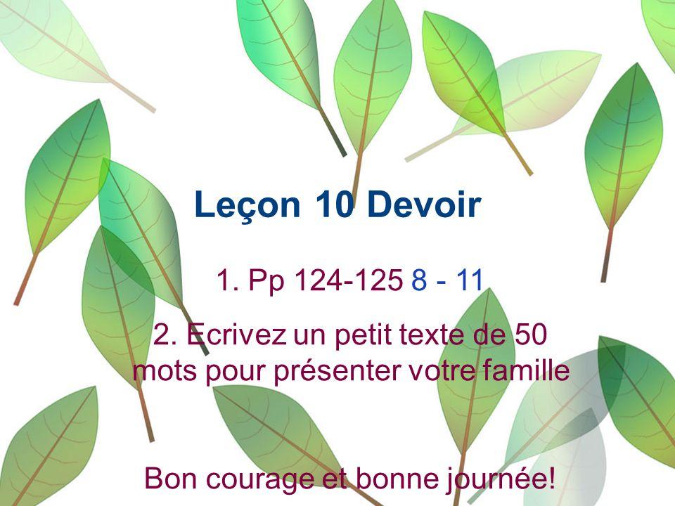 Leçon 10 Devoir 1. Pp 124-125 8 - 11 2. Ecrivez un petit texte de 50 mots pour présenter votre famille Bon courage et bonne journée!
