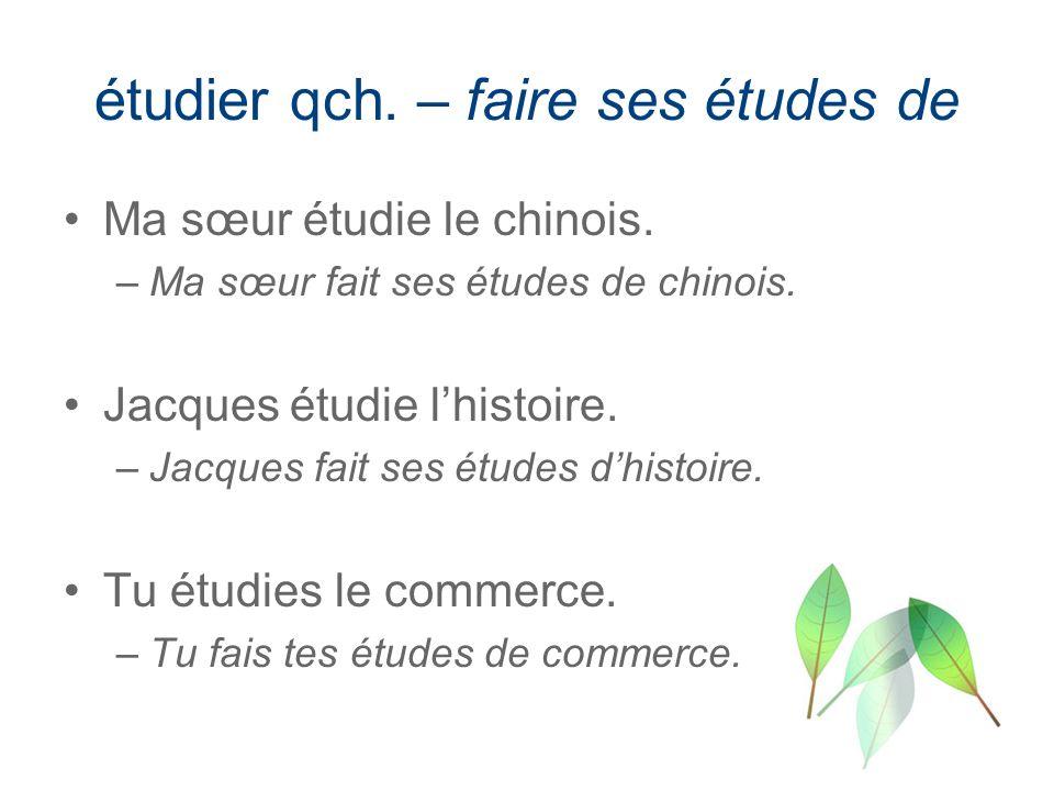 étudier qch. – faire ses études de Ma sœur étudie le chinois. –Ma sœur fait ses études de chinois. Jacques étudie lhistoire. –Jacques fait ses études
