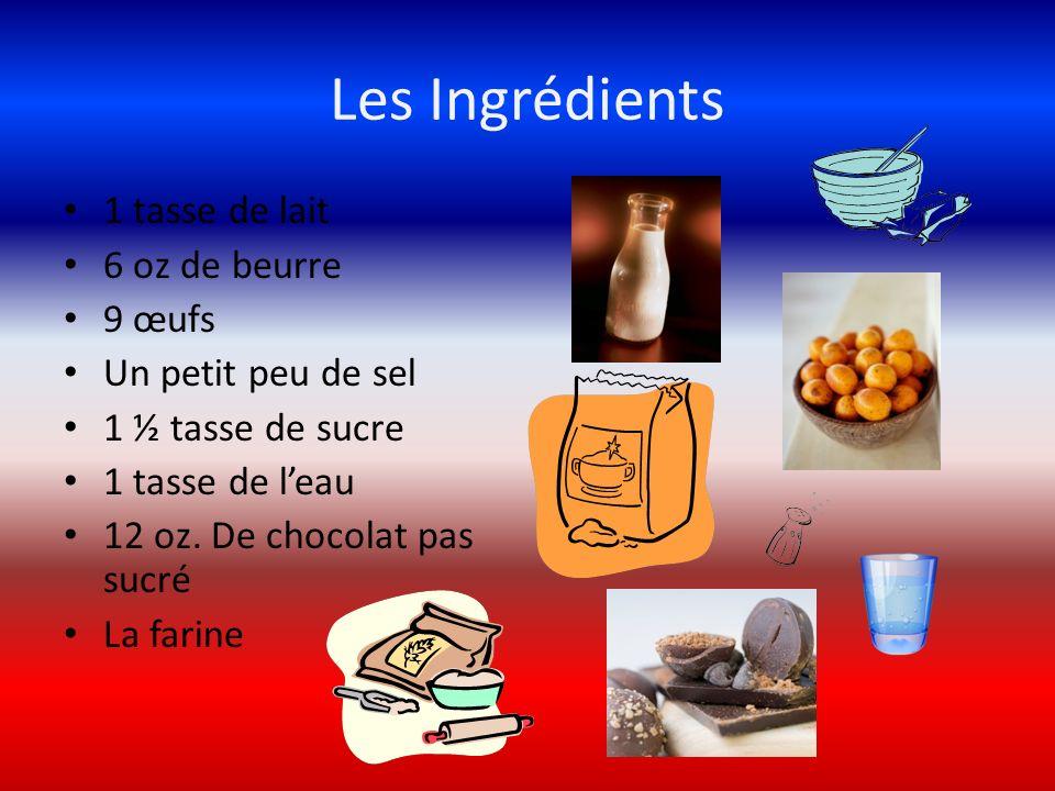 Les Ingrédients 1 tasse de lait 6 oz de beurre 9 œufs Un petit peu de sel 1 ½ tasse de sucre 1 tasse de leau 12 oz. De chocolat pas sucré La farine