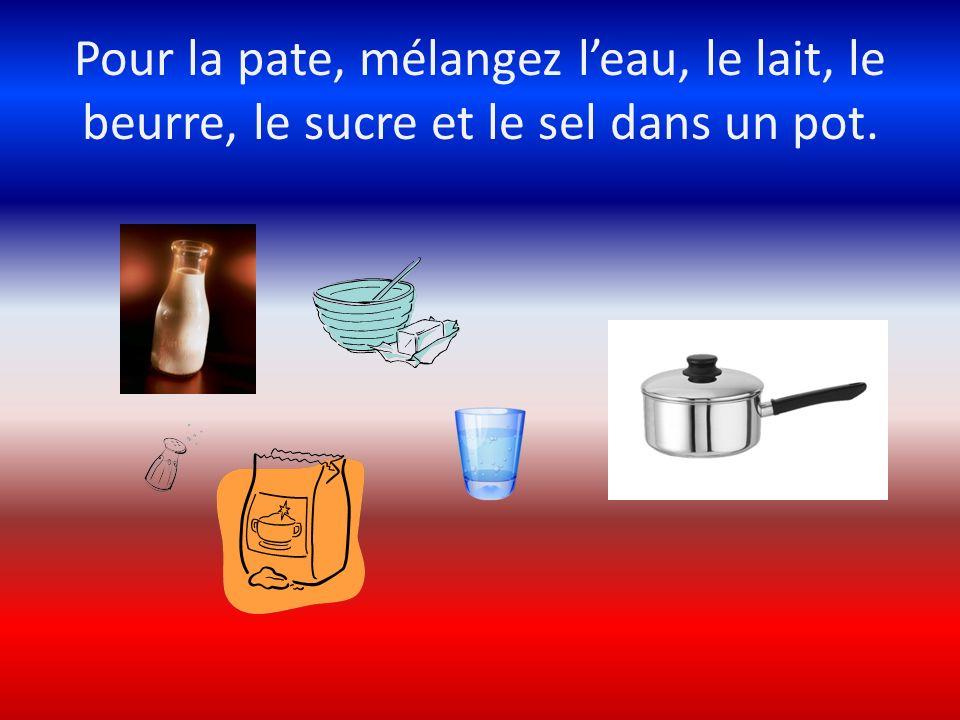 Pour la pate, mélangez leau, le lait, le beurre, le sucre et le sel dans un pot.