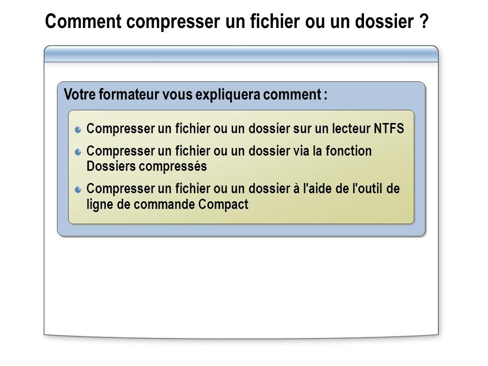 Comment compresser un fichier ou un dossier ? Votre formateur vous expliquera comment : Compresser un fichier ou un dossier sur un lecteur NTFS Compre