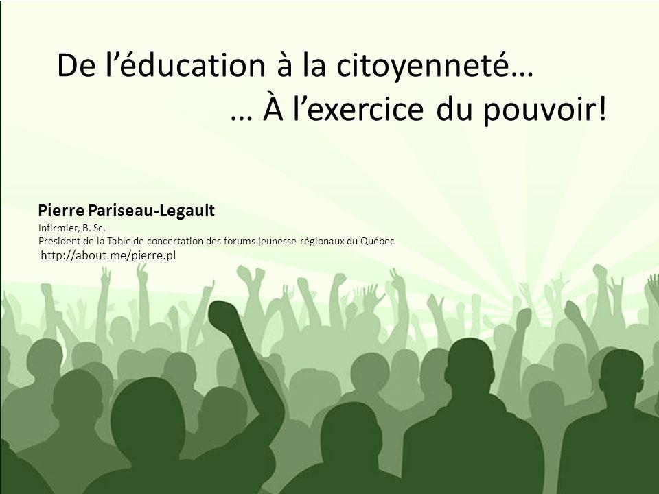 De léducation à la citoyenneté… … À lexercice du pouvoir! Pierre Pariseau-Legault Infirmier, B. Sc. Président de la Table de concertation des forums j