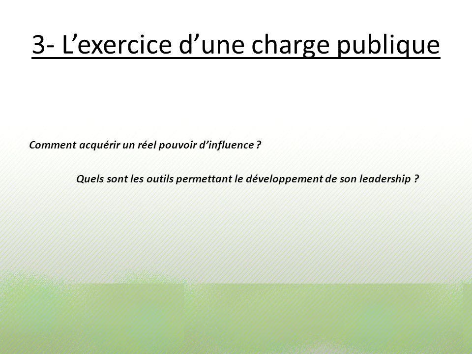 3- Lexercice dune charge publique Comment acquérir un réel pouvoir dinfluence ? Quels sont les outils permettant le développement de son leadership ?