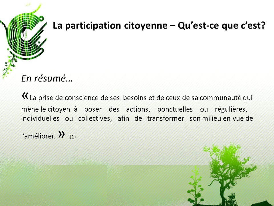 La participation citoyenne – Quest-ce que cest? En résumé… « La prise de conscience de ses besoins et de ceux de sa communauté qui mène le citoyen à p