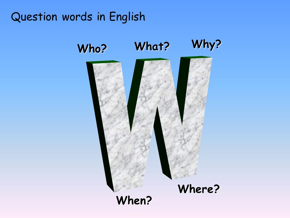 Question words in English Who? What? Why? When? Where?