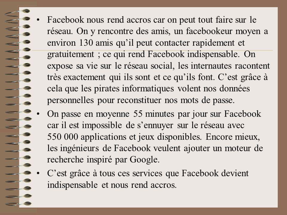 Facebook nous rend accros car on peut tout faire sur le réseau. On y rencontre des amis, un facebookeur moyen a environ 130 amis quil peut contacter r