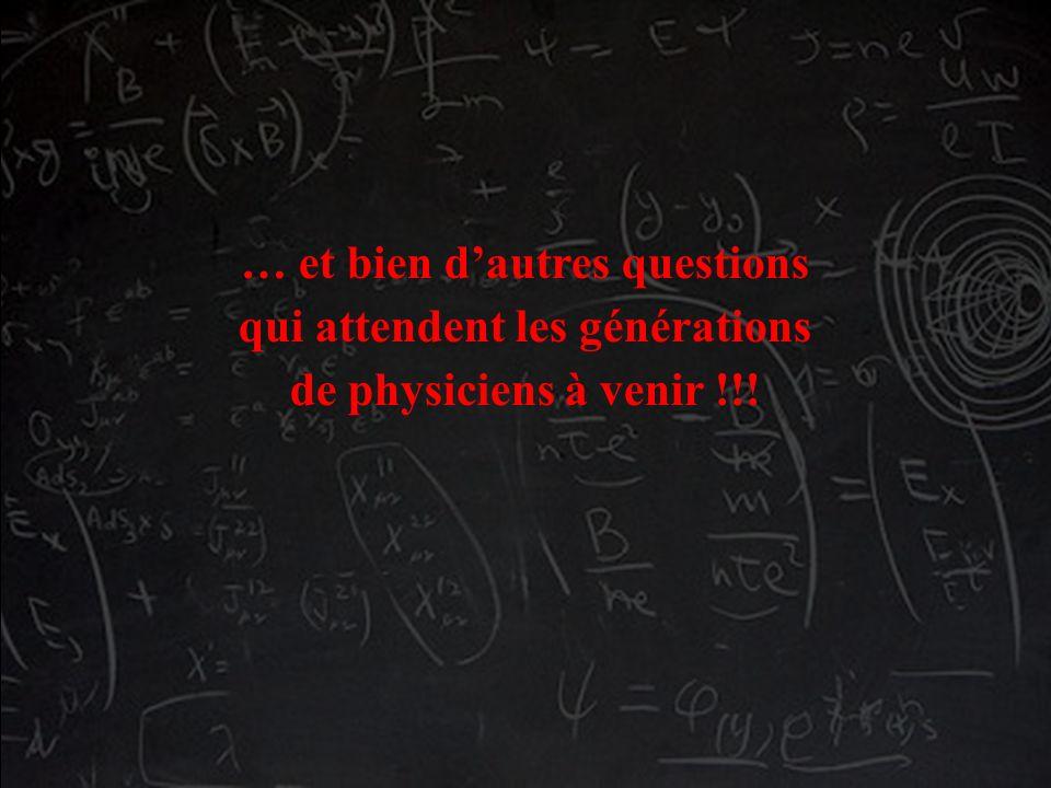 … et bien dautres questions qui attendent les générations de physiciens à venir !!!