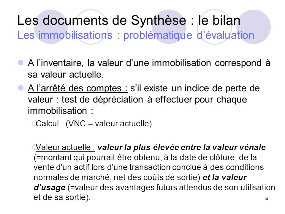 14 Les documents de Synthèse : le bilan Les immobilisations : problématique dévaluation A linventaire, la valeur dune immobilisation correspond à sa valeur actuelle.