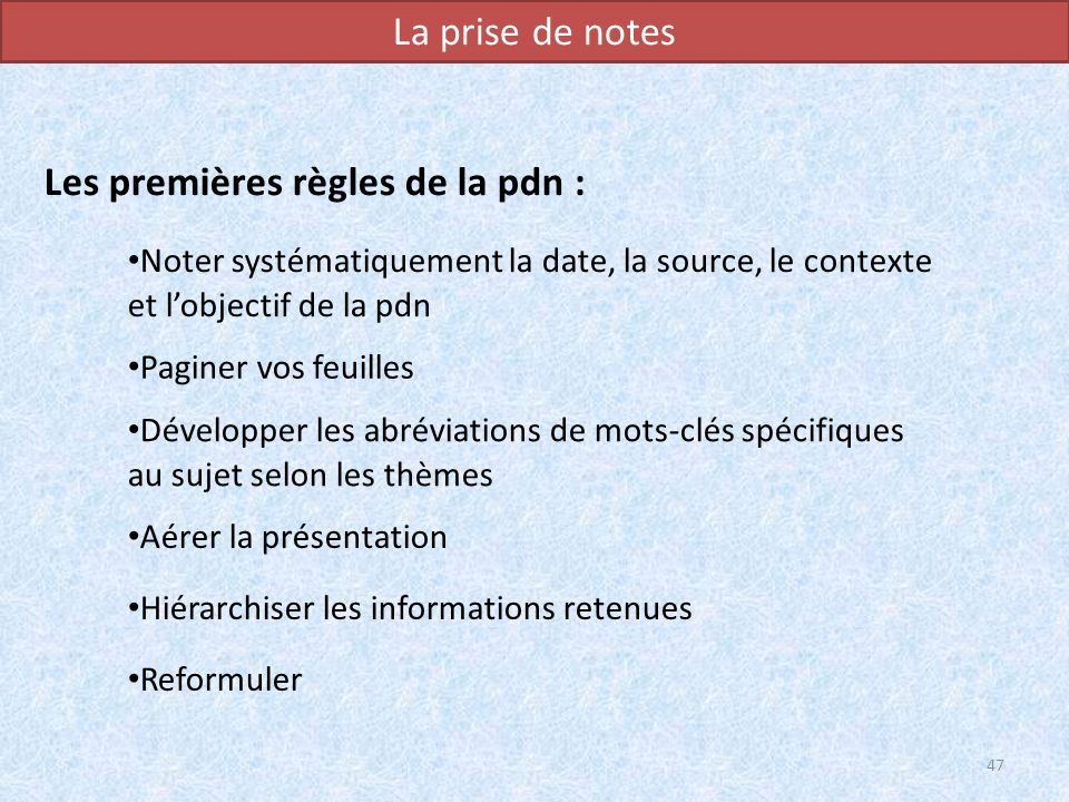 La prise de notes Les premières règles de la pdn : 47 Noter systématiquement la date, la source, le contexte et lobjectif de la pdn Paginer vos feuill