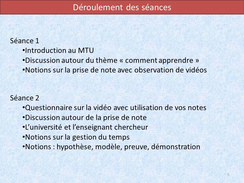 Déroulement des séances Séance 1 Introduction au MTU Discussion autour du thème « comment apprendre » Notions sur la prise de note avec observation de